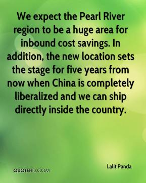 We expect the Pearl River region to be a huge area for inbound cost savings. In addition, the new location sets the stage for five years from now when China is completely liberalized and we can ship directly inside the country.