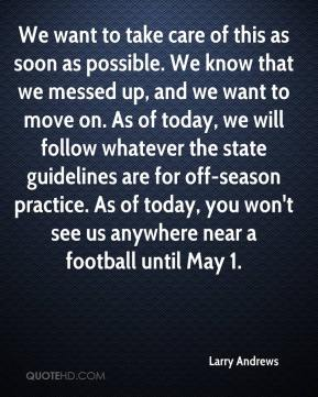 Larry Andrews  - We want to take care of this as soon as possible. We know that we messed up, and we want to move on. As of today, we will follow whatever the state guidelines are for off-season practice. As of today, you won't see us anywhere near a football until May 1.