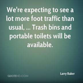 Larry Baker  - We're expecting to see a lot more foot traffic than usual, ... Trash bins and portable toilets will be available.