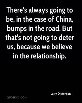 Larry Dickenson  - There's always going to be, in the case of China, bumps in the road. But that's not going to deter us, because we believe in the relationship.