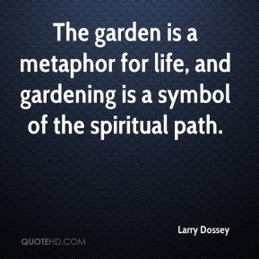 Larry Dossey  - The garden is a metaphor for life, and gardening is a symbol of the spiritual path.