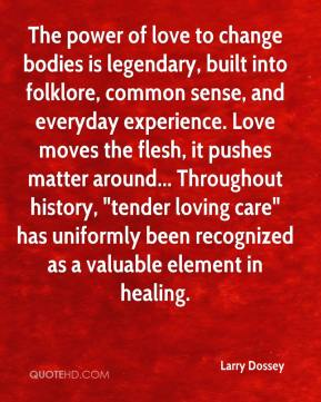"Larry Dossey  - The power of love to change bodies is legendary, built into folklore, common sense, and everyday experience. Love moves the flesh, it pushes matter around... Throughout history, ""tender loving care"" has uniformly been recognized as a valuable element in healing."