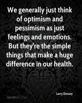 Larry Dossey  - We generally just think of optimism and pessimism as just feelings and emotions. But they're the simple things that make a huge difference in our health.