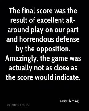 Larry Fleming  - The final score was the result of excellent all-around play on our part and horrendous defense by the opposition. Amazingly, the game was actually not as close as the score would indicate.
