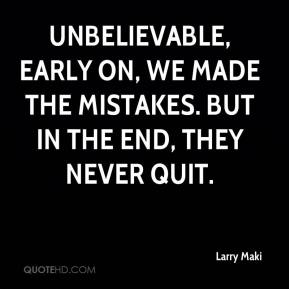 Larry Maki  - Unbelievable, early on, we made the mistakes. But in the end, they never quit.