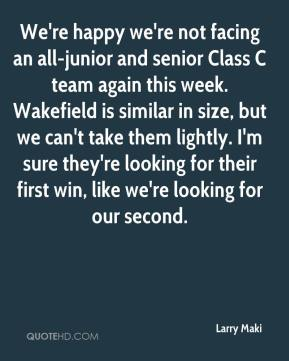 Larry Maki  - We're happy we're not facing an all-junior and senior Class C team again this week. Wakefield is similar in size, but we can't take them lightly. I'm sure they're looking for their first win, like we're looking for our second.