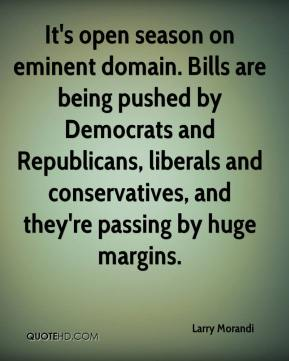 Larry Morandi  - It's open season on eminent domain. Bills are being pushed by Democrats and Republicans, liberals and conservatives, and they're passing by huge margins.
