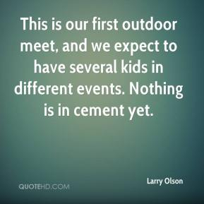 Larry Olson  - This is our first outdoor meet, and we expect to have several kids in different events. Nothing is in cement yet.