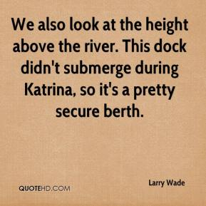 Larry Wade  - We also look at the height above the river. This dock didn't submerge during Katrina, so it's a pretty secure berth.