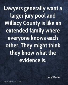 Larry Warner  - Lawyers generally want a larger jury pool and Willacy County is like an extended family where everyone knows each other. They might think they know what the evidence is.