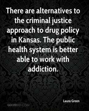 Laura Green  - There are alternatives to the criminal justice approach to drug policy in Kansas. The public health system is better able to work with addiction.