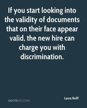 Laura Reiff  - If you start looking into the validity of documents that on their face appear valid, the new hire can charge you with discrimination.