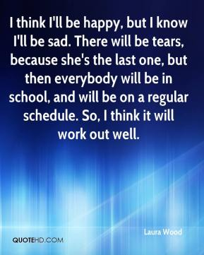 I think I'll be happy, but I know I'll be sad. There will be tears, because she's the last one, but then everybody will be in school, and will be on a regular schedule. So, I think it will work out well.
