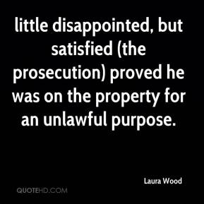 Laura Wood  - little disappointed, but satisfied (the prosecution) proved he was on the property for an unlawful purpose.