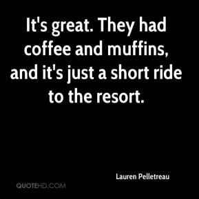 Lauren Pelletreau  - It's great. They had coffee and muffins, and it's just a short ride to the resort.