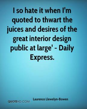 Laurence Llewelyn-Bowen  - I so hate it when I'm quoted to thwart the juices and desires of the great interior design public at large' - Daily Express.