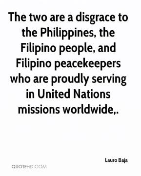 Lauro Baja  - The two are a disgrace to the Philippines, the Filipino people, and Filipino peacekeepers who are proudly serving in United Nations missions worldwide.