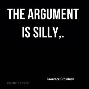 Lawrence Grossman  - The argument is silly.