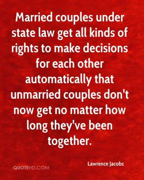 Lawrence Jacobs  - Married couples under state law get all kinds of rights to make decisions for each other automatically that unmarried couples don't now get no matter how long they've been together.