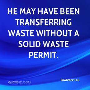 Lawrence Lau  - He may have been transferring waste without a solid waste permit.