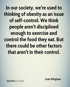 Leah Whigham  - In our society, we're used to thinking of obesity as an issue of self-control. We think people aren't disciplined enough to exercise and control the food they eat. But there could be other factors that aren't in their control.