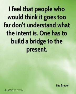 Lee Breuer  - I feel that people who would think it goes too far don't understand what the intent is. One has to build a bridge to the present.