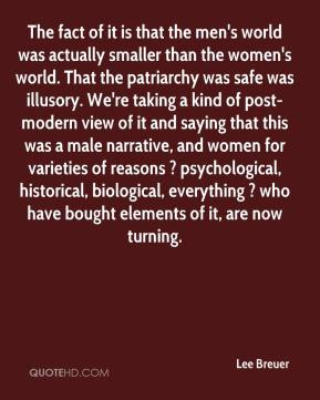 Lee Breuer  - The fact of it is that the men's world was actually smaller than the women's world. That the patriarchy was safe was illusory. We're taking a kind of post-modern view of it and saying that this was a male narrative, and women for varieties of reasons ? psychological, historical, biological, everything ? who have bought elements of it, are now turning.