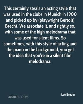 Lee Breuer  - This certainly steals an acting style that was used in the clubs in Munich in 1900 and picked up by (playwright Bertolt) Brecht. We associate it, and rightly so, with some of the high melodrama that was used for silent films. So sometimes, with this style of acting and the piano in the background, you get the idea that you're in a silent film melodrama.
