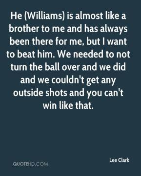Lee Clark  - He (Williams) is almost like a brother to me and has always been there for me, but I want to beat him. We needed to not turn the ball over and we did and we couldn't get any outside shots and you can't win like that.