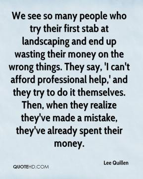 Lee Quillen  - We see so many people who try their first stab at landscaping and end up wasting their money on the wrong things. They say, 'I can't afford professional help,' and they try to do it themselves. Then, when they realize they've made a mistake, they've already spent their money.