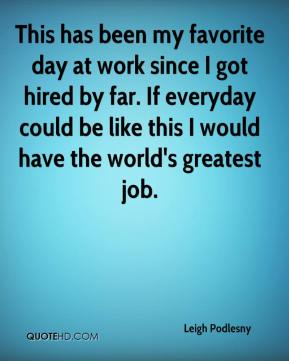 Leigh Podlesny  - This has been my favorite day at work since I got hired by far. If everyday could be like this I would have the world's greatest job.