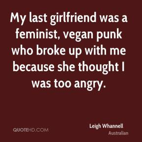 Leigh Whannell  - My last girlfriend was a feminist, vegan punk who broke up with me because she thought I was too angry.