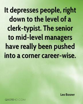 Leo Bosner  - It depresses people, right down to the level of a clerk-typist. The senior to mid-level managers have really been pushed into a corner career-wise.