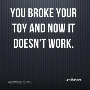 Leo Bosner  - You broke your toy and now it doesn't work.