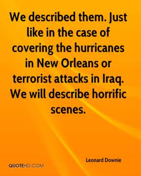 Leonard Downie  - We described them. Just like in the case of covering the hurricanes in New Orleans or terrorist attacks in Iraq. We will describe horrific scenes.