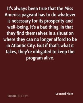 Leonard Horn  - It's always been true that the Miss America pageant has to do whatever is necessary for its prosperity and well-being. It's a bad thing, in that they find themselves in a situation where they can no longer afford to be in Atlantic City. But if that's what it takes, they're obligated to keep the program alive.