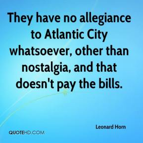 Leonard Horn  - They have no allegiance to Atlantic City whatsoever, other than nostalgia, and that doesn't pay the bills.