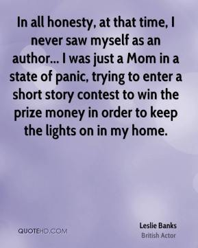 Leslie Banks - In all honesty, at that time, I never saw myself as an author... I was just a Mom in a state of panic, trying to enter a short story contest to win the prize money in order to keep the lights on in my home.