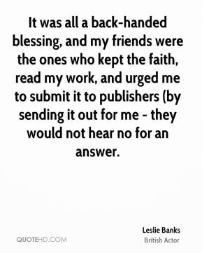 Leslie Banks - It was all a back-handed blessing, and my friends were the ones who kept the faith, read my work, and urged me to submit it to publishers (by sending it out for me - they would not hear no for an answer.
