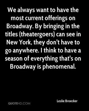 We always want to have the most current offerings on Broadway. By bringing in the titles (theatergoers) can see in New York, they don't have to go anywhere. I think to have a season of everything that's on Broadway is phenomenal.