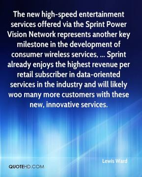 Lewis Ward  - The new high-speed entertainment services offered via the Sprint Power Vision Network represents another key milestone in the development of consumer wireless services, ... Sprint already enjoys the highest revenue per retail subscriber in data-oriented services in the industry and will likely woo many more customers with these new, innovative services.