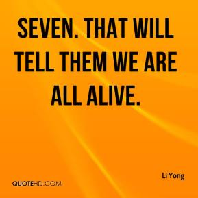 Li Yong  - Seven. That will tell them we are all alive.