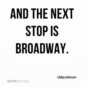 Libby Johnson  - And the next stop is Broadway.