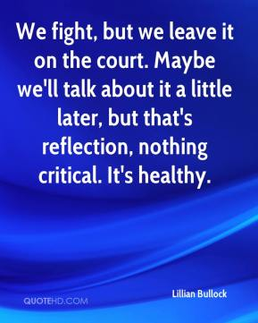 Lillian Bullock  - We fight, but we leave it on the court. Maybe we'll talk about it a little later, but that's reflection, nothing critical. It's healthy.