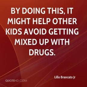 Lillo Brancato Jr  - By doing this, it might help other kids avoid getting mixed up with drugs.
