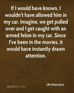 If I would have known, I wouldn't have allowed him in my car. Imagine, we get pulled over and I get caught with an armed felon in my car. Since I've been in the movies, it would have instantly drawn attention.