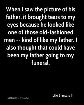 When I saw the picture of his father, it brought tears to my eyes because he looked like one of those old-fashioned men -- kind of like my father. I also thought that could have been my father going to my funeral.