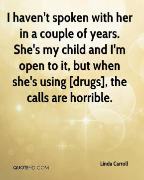 I haven't spoken with her in a couple of years. She's my child and I'm open to it, but when she's using [drugs], the calls are horrible.