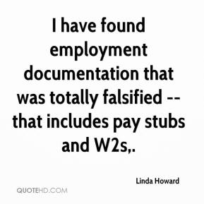 Linda Howard  - I have found employment documentation that was totally falsified -- that includes pay stubs and W2s.