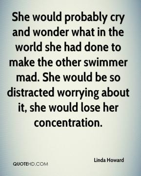 Linda Howard  - She would probably cry and wonder what in the world she had done to make the other swimmer mad. She would be so distracted worrying about it, she would lose her concentration.